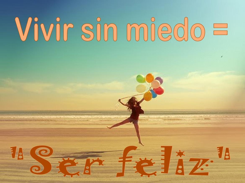 Vivir sin miedo es ser feliz